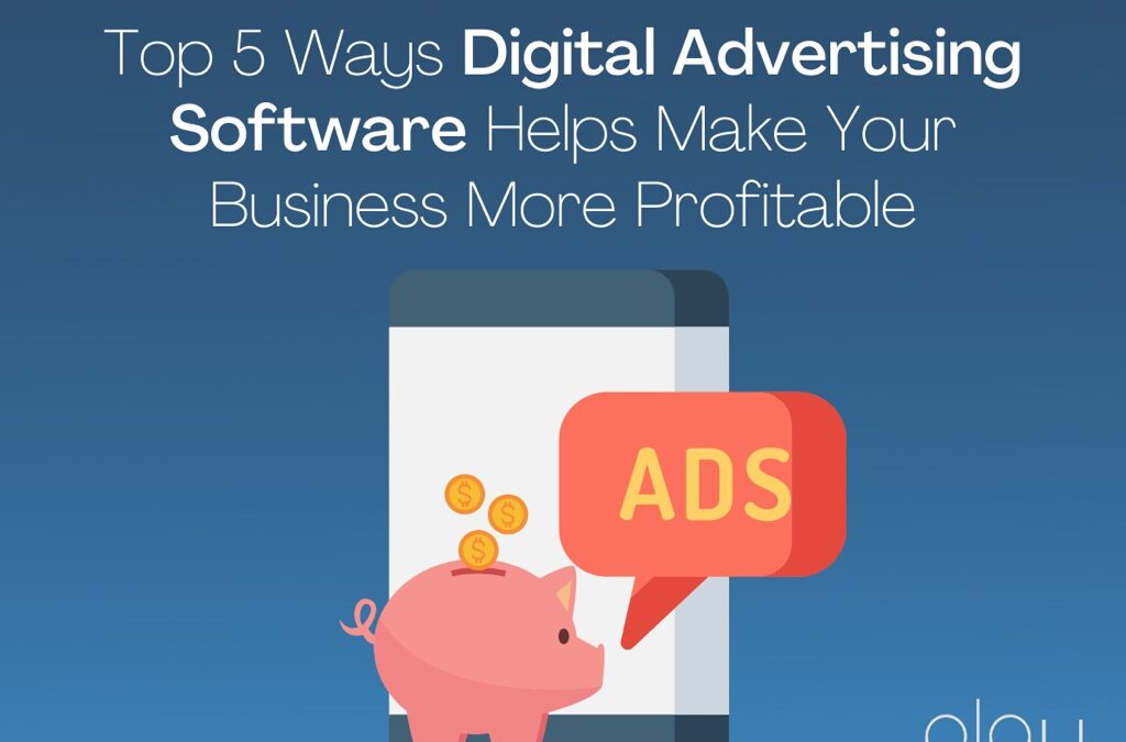 Top 5 Ways Digital Advertising Software Helps Make Your Business More Profitable
